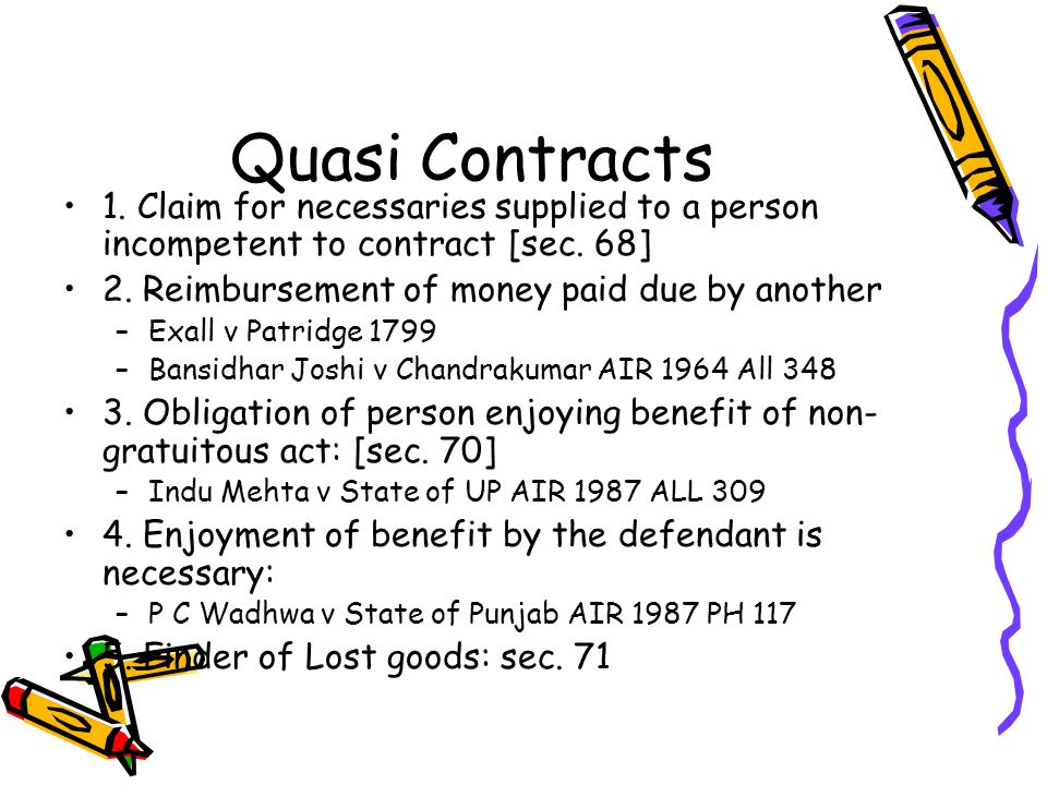Quasi Contracts 1. Claim for necessaries supplied to a person incompetent to contract [sec. 68] 2. Reimbursement of money paid due by another.